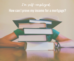 I'm self-employed. How can I prove my income for a mortgage?